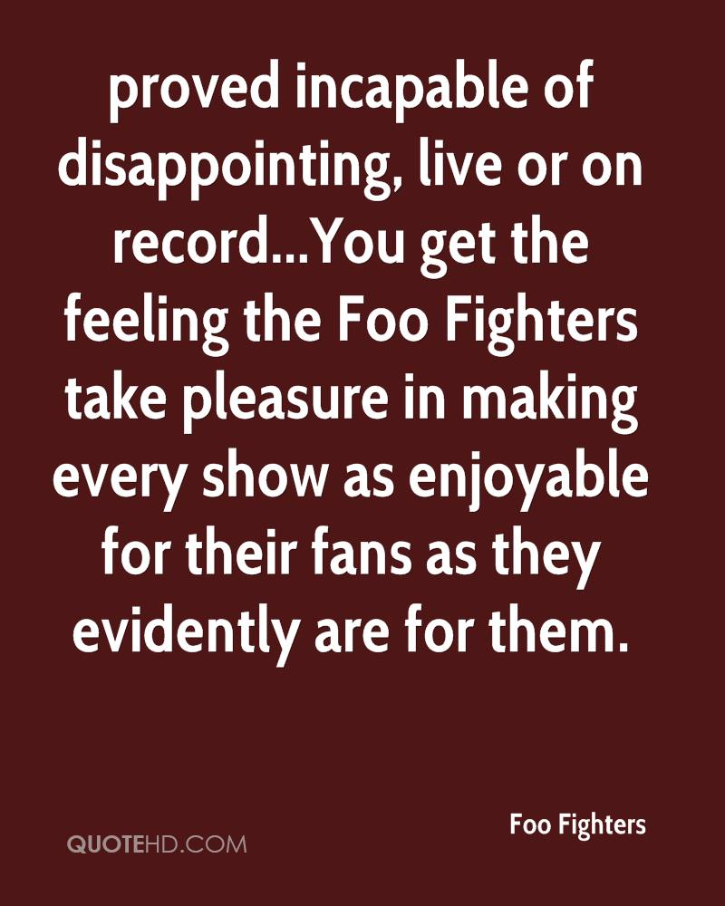 proved incapable of disappointing, live or on record...You get the feeling the Foo Fighters take pleasure in making every show as enjoyable for their fans as they evidently are for them.