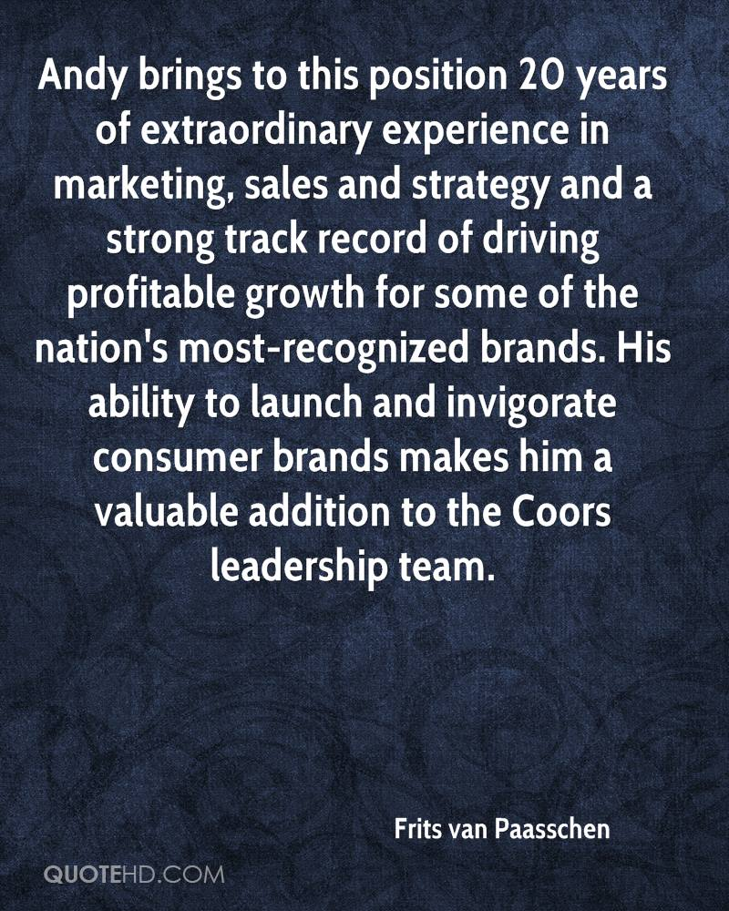 Andy brings to this position 20 years of extraordinary experience in marketing, sales and strategy and a strong track record of driving profitable growth for some of the nation's most-recognized brands. His ability to launch and invigorate consumer brands makes him a valuable addition to the Coors leadership team.