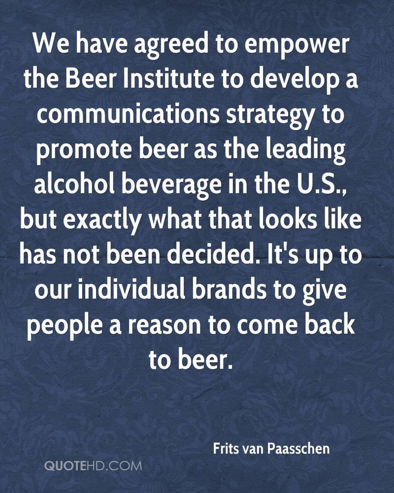 We have agreed to empower the Beer Institute to develop a communications strategy to promote beer as the leading alcohol beverage in the U.S., but exactly what that looks like has not been decided. It's up to our individual brands to give people a reason to come back to beer.