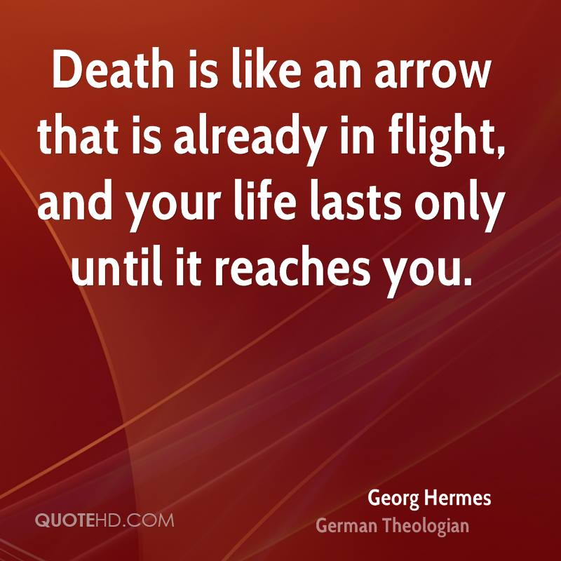 Death is like an arrow that is already in flight, and your life lasts only until it reaches you.