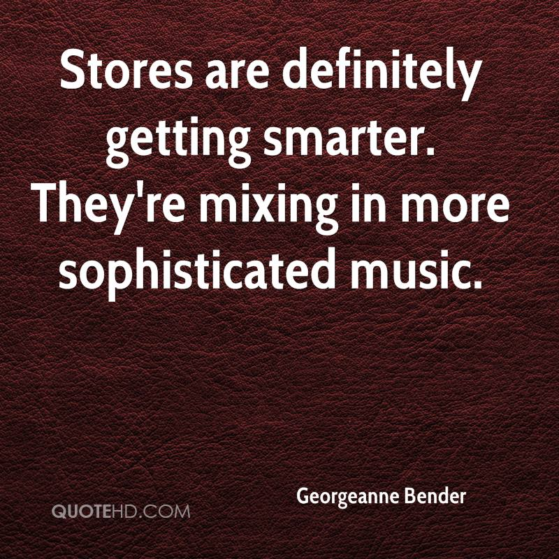 Stores are definitely getting smarter. They're mixing in more sophisticated music.
