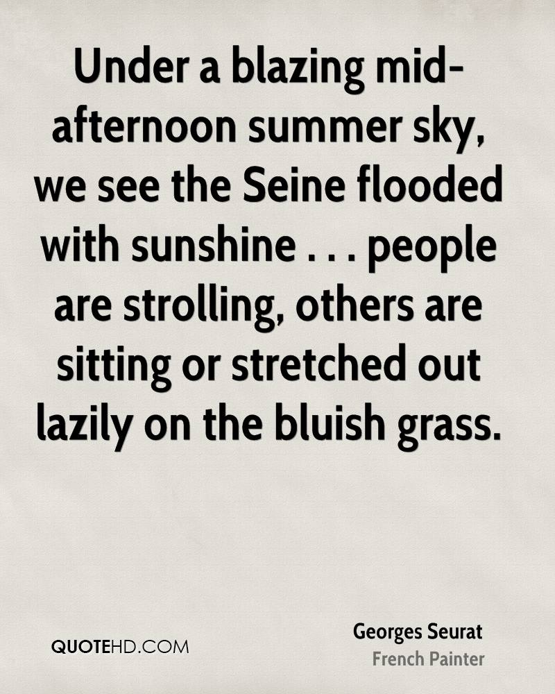 Under a blazing mid-afternoon summer sky, we see the Seine flooded with sunshine . . . people are strolling, others are sitting or stretched out lazily on the bluish grass.