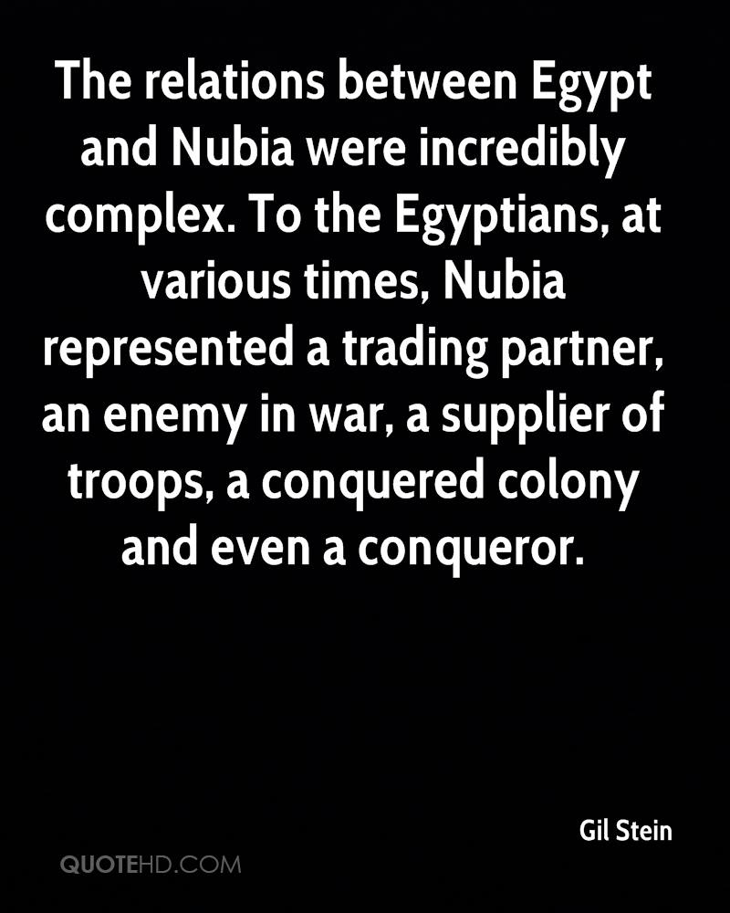 The relations between Egypt and Nubia were incredibly complex. To the Egyptians, at various times, Nubia represented a trading partner, an enemy in war, a supplier of troops, a conquered colony and even a conqueror.