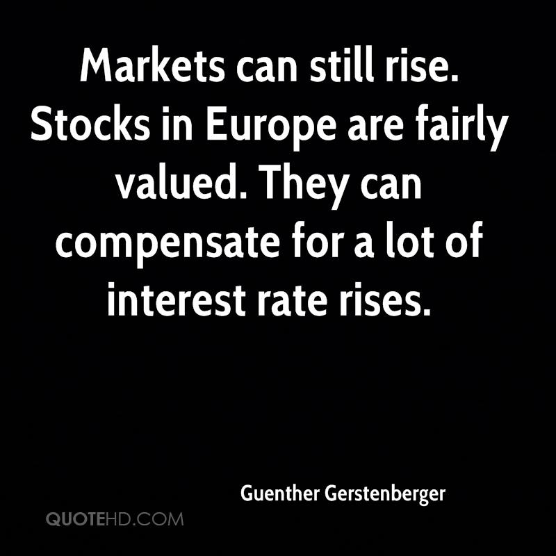 Markets can still rise. Stocks in Europe are fairly valued. They can compensate for a lot of interest rate rises.