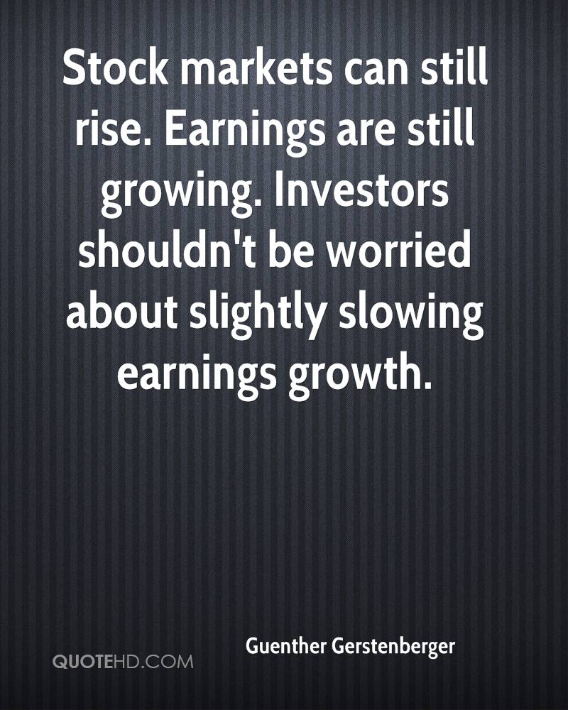Stock markets can still rise. Earnings are still growing. Investors shouldn't be worried about slightly slowing earnings growth.