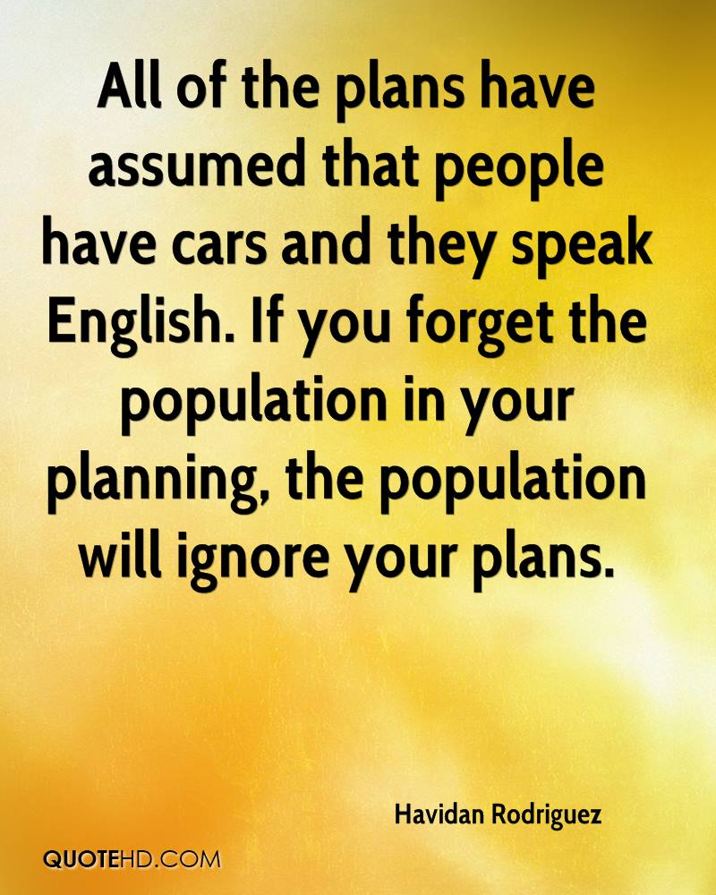 All of the plans have assumed that people have cars and they speak English. If you forget the population in your planning, the population will ignore your plans.