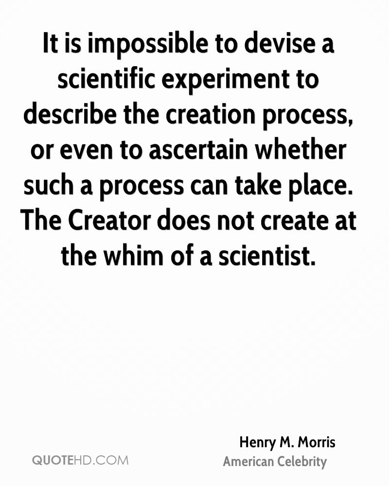 It is impossible to devise a scientific experiment to describe the creation process, or even to ascertain whether such a process can take place. The Creator does not create at the whim of a scientist.