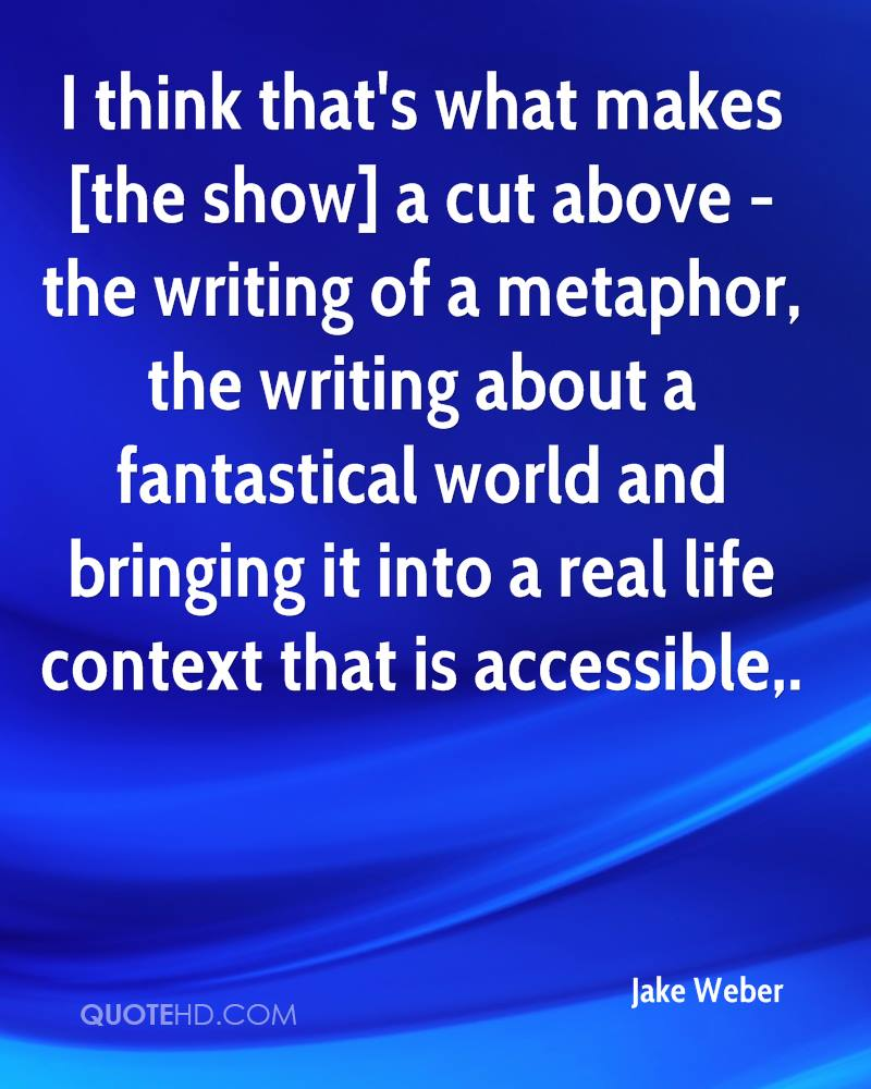 I think that's what makes [the show] a cut above - the writing of a metaphor, the writing about a fantastical world and bringing it into a real life context that is accessible.
