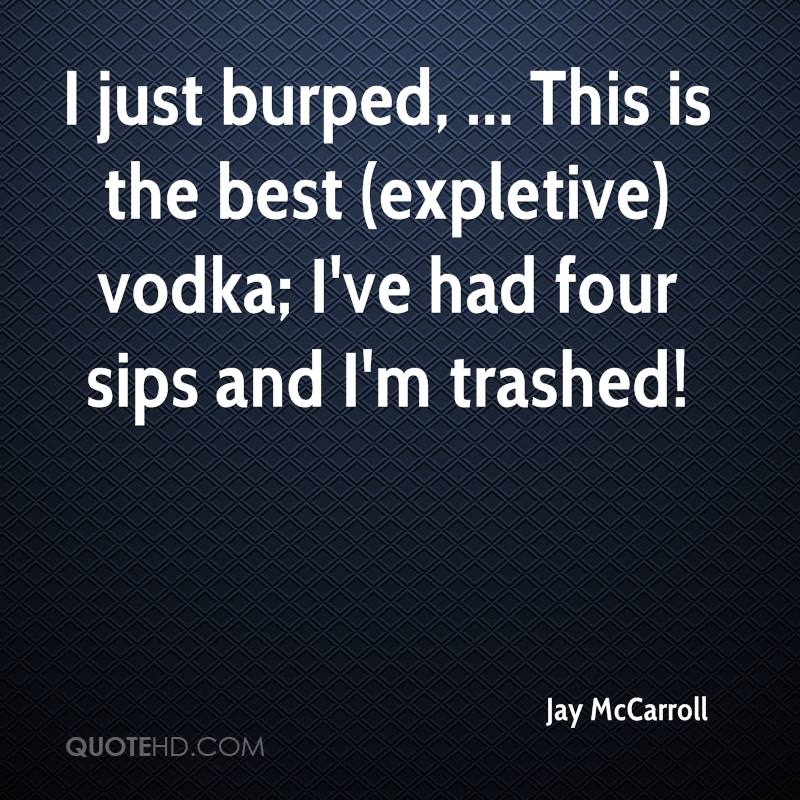 I just burped, ... This is the best (expletive) vodka; I've had four sips and I'm trashed!