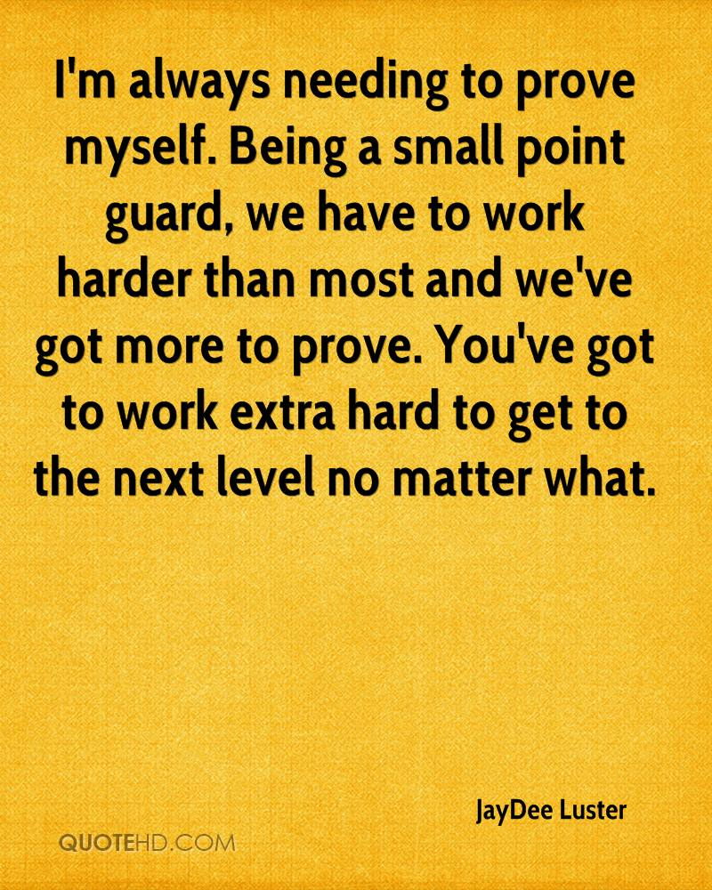 I'm always needing to prove myself. Being a small point guard, we have to work harder than most and we've got more to prove. You've got to work extra hard to get to the next level no matter what.