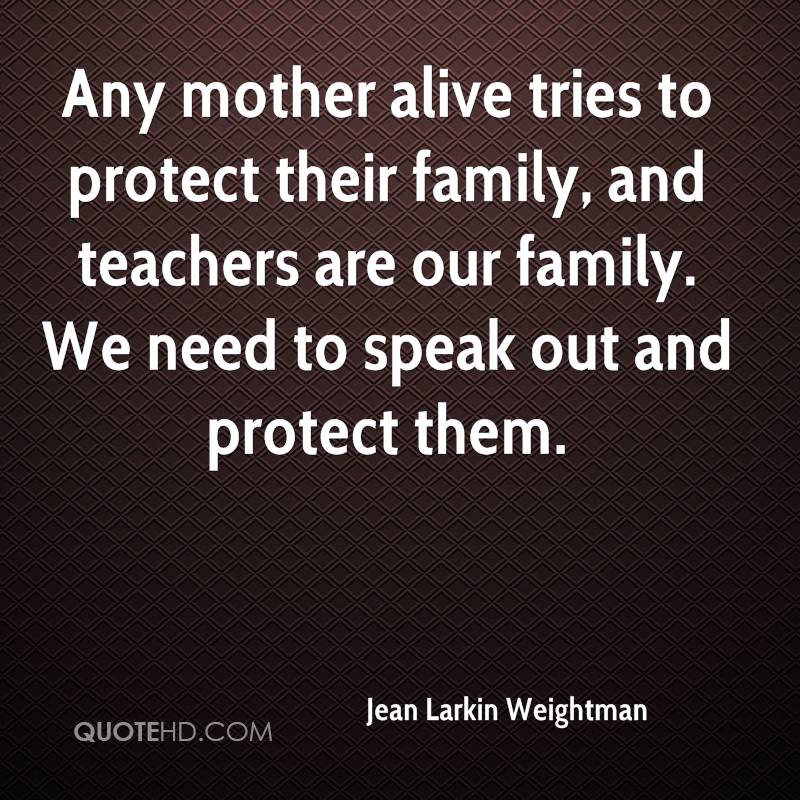 Any mother alive tries to protect their family, and teachers are our family. We need to speak out and protect them.