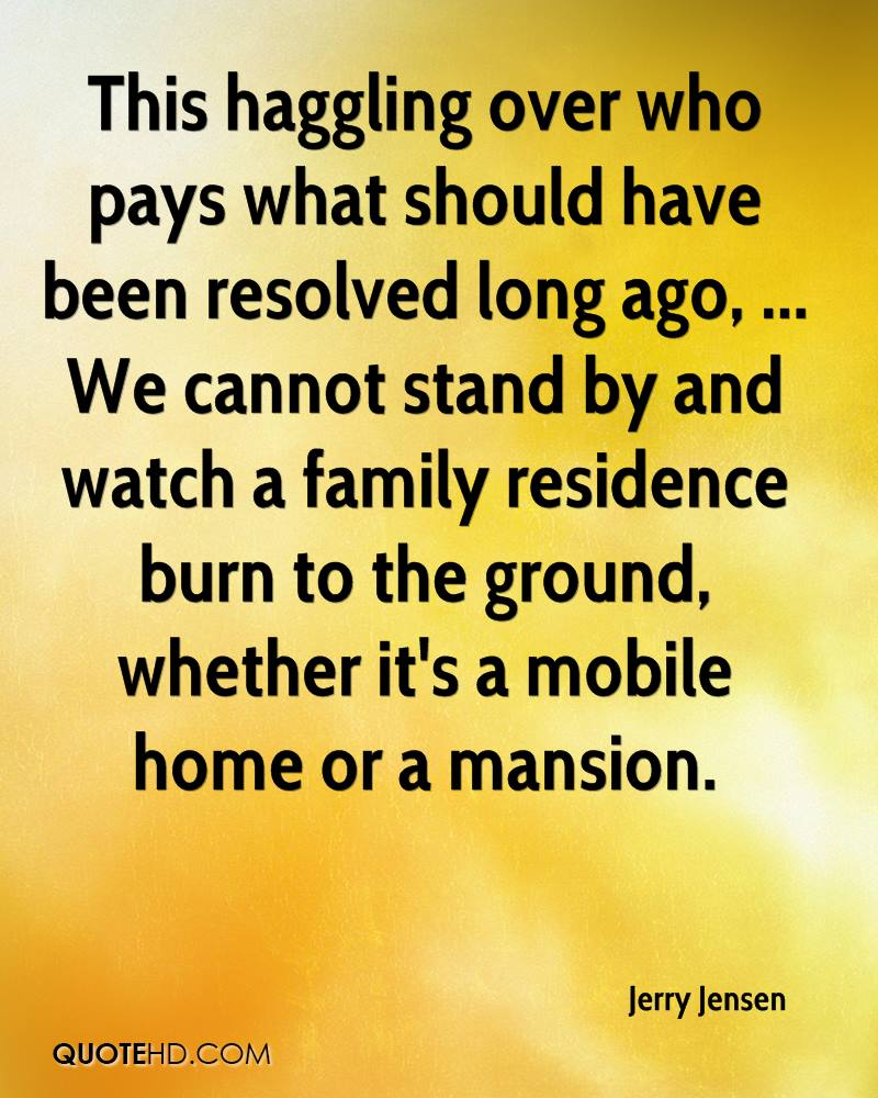 This haggling over who pays what should have been resolved long ago, ... We cannot stand by and watch a family residence burn to the ground, whether it's a mobile home or a mansion.