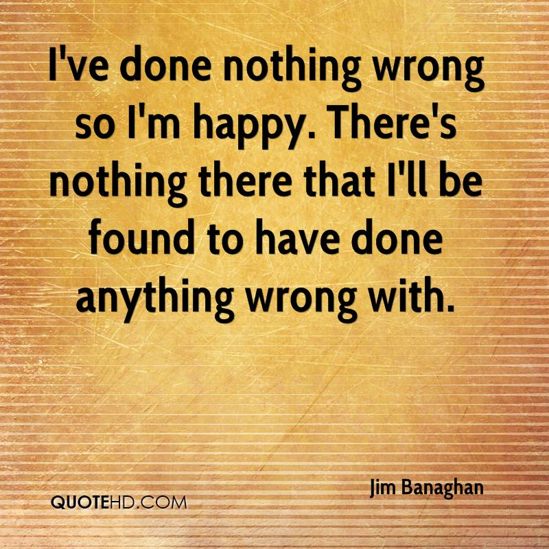I've done nothing wrong so I'm happy. There's nothing there that I'll be found to have done anything wrong with.