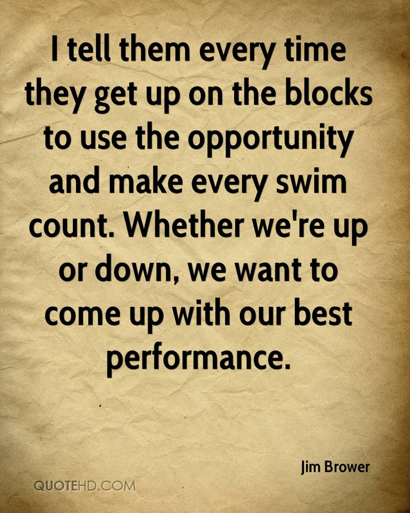 I tell them every time they get up on the blocks to use the opportunity and make every swim count. Whether we're up or down, we want to come up with our best performance.