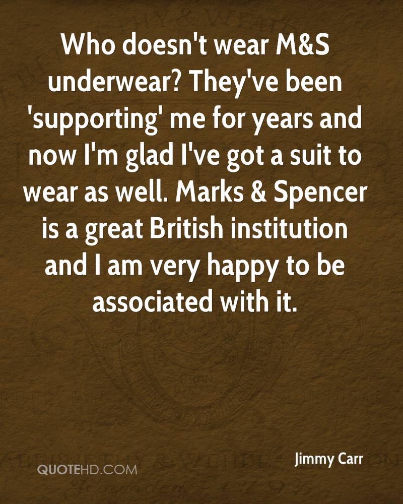 Who doesn't wear M&S underwear? They've been 'supporting' me for years and now I'm glad I've got a suit to wear as well. Marks & Spencer is a great British institution and I am very happy to be associated with it.
