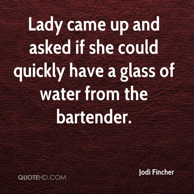 Lady came up and asked if she could quickly have a glass of water from the bartender.