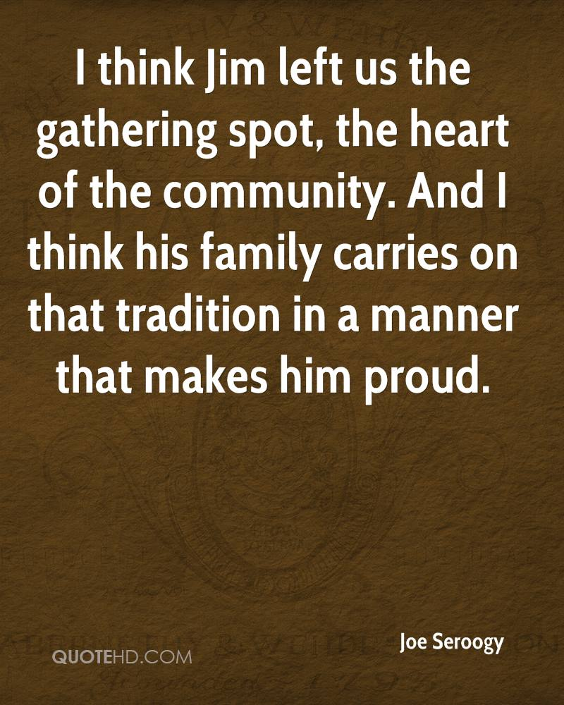 I think Jim left us the gathering spot, the heart of the community. And I think his family carries on that tradition in a manner that makes him proud.