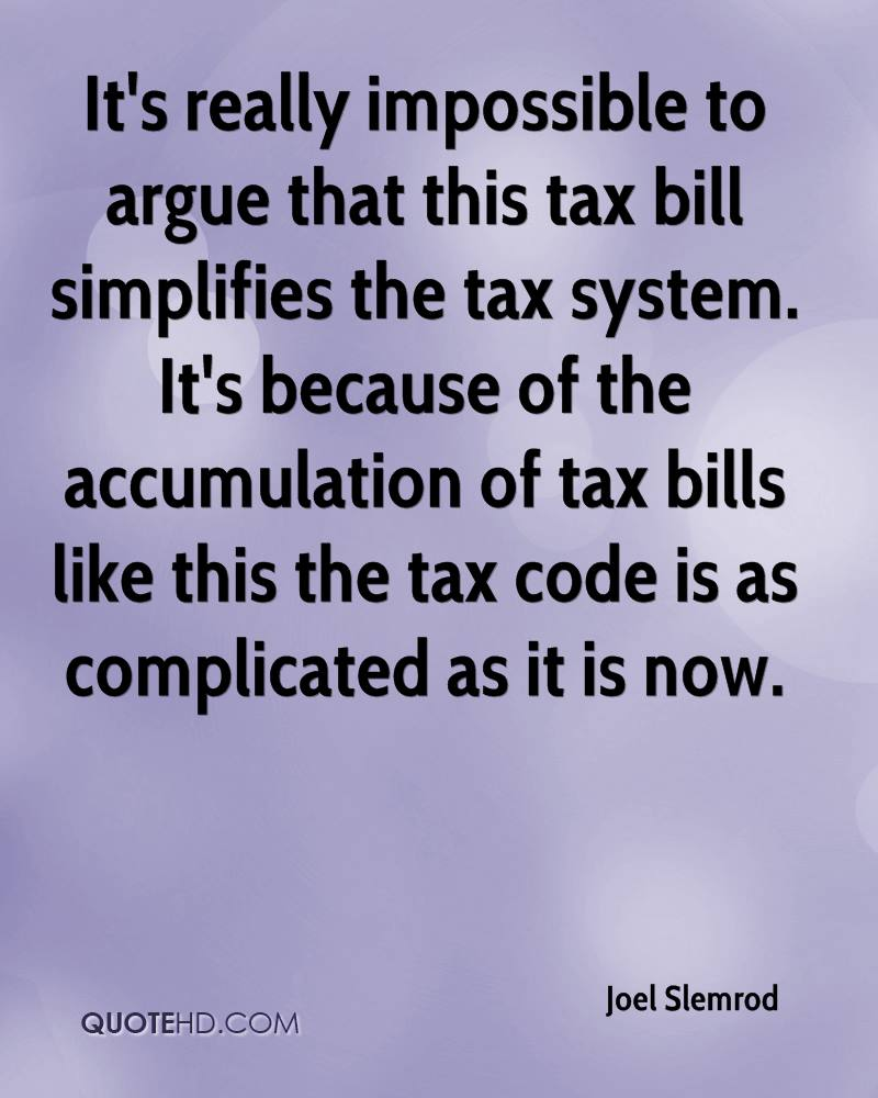 It's really impossible to argue that this tax bill simplifies the tax system. It's because of the accumulation of tax bills like this the tax code is as complicated as it is now.