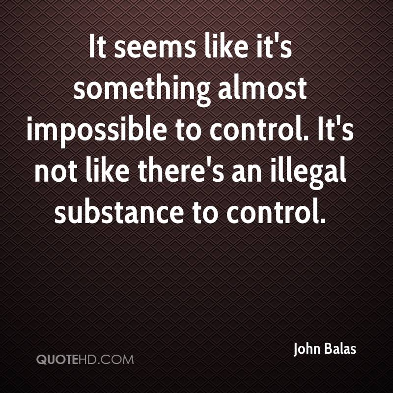 It seems like it's something almost impossible to control. It's not like there's an illegal substance to control.