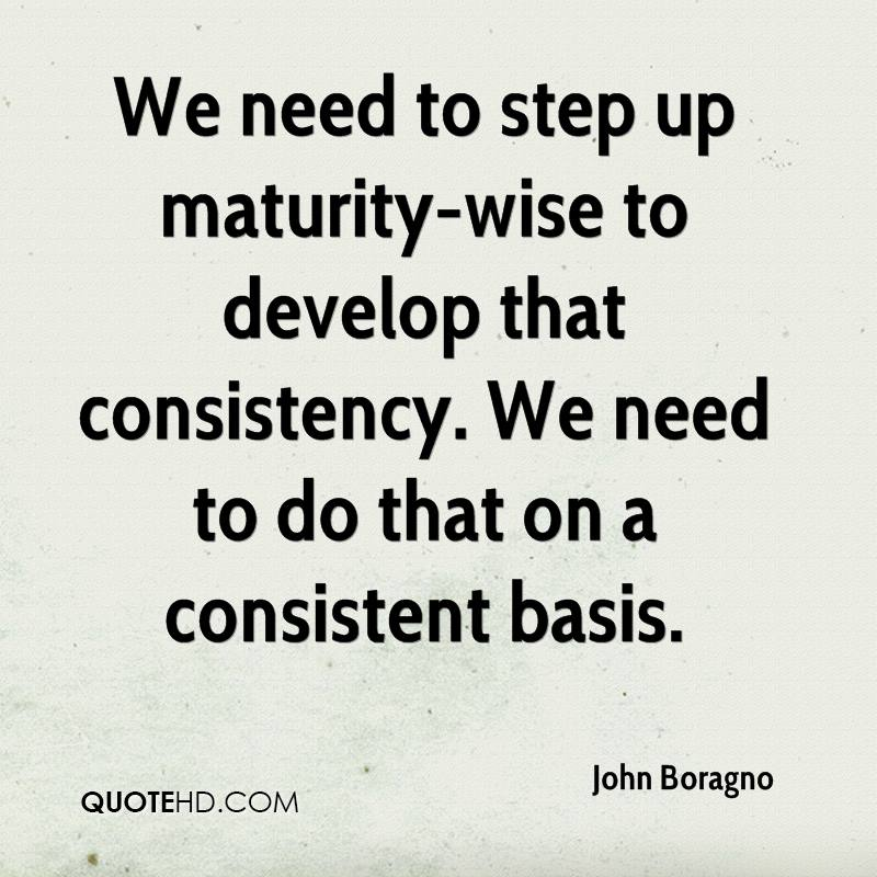 We need to step up maturity-wise to develop that consistency. We need to do that on a consistent basis.