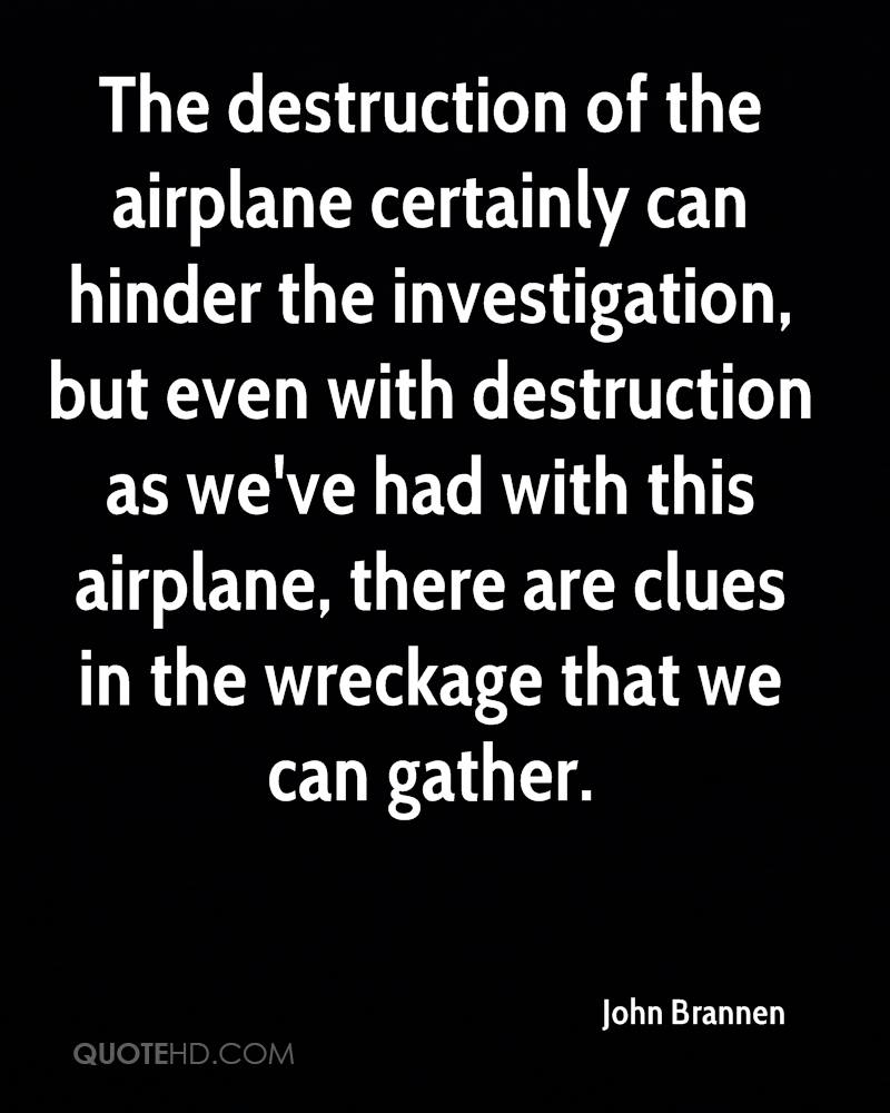 The destruction of the airplane certainly can hinder the investigation, but even with destruction as we've had with this airplane, there are clues in the wreckage that we can gather.