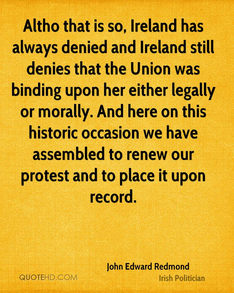 Altho that is so, Ireland has always denied and Ireland still denies that the Union was binding upon her either legally or morally. And here on this historic occasion we have assembled to renew our protest and to place it upon record.