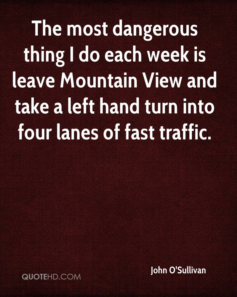 The most dangerous thing I do each week is leave Mountain View and take a left hand turn into four lanes of fast traffic.