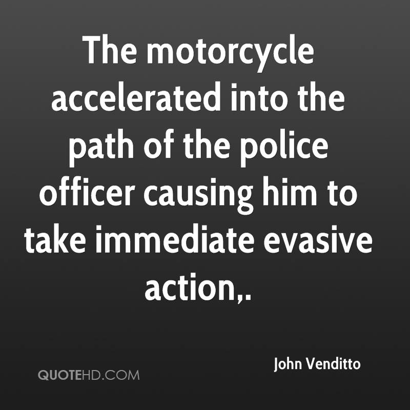 The motorcycle accelerated into the path of the police officer causing him to take immediate evasive action.