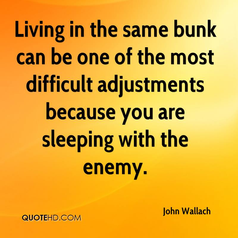 Living in the same bunk can be one of the most difficult adjustments because you are sleeping with the enemy.