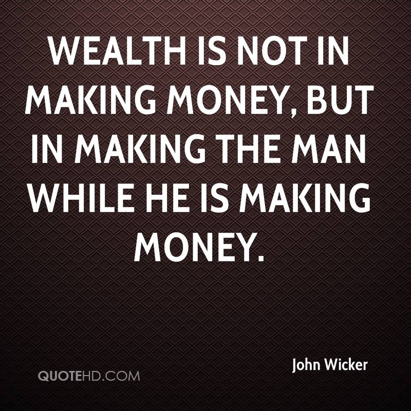 Wealth is not in making money, but in making the man while he is making money.