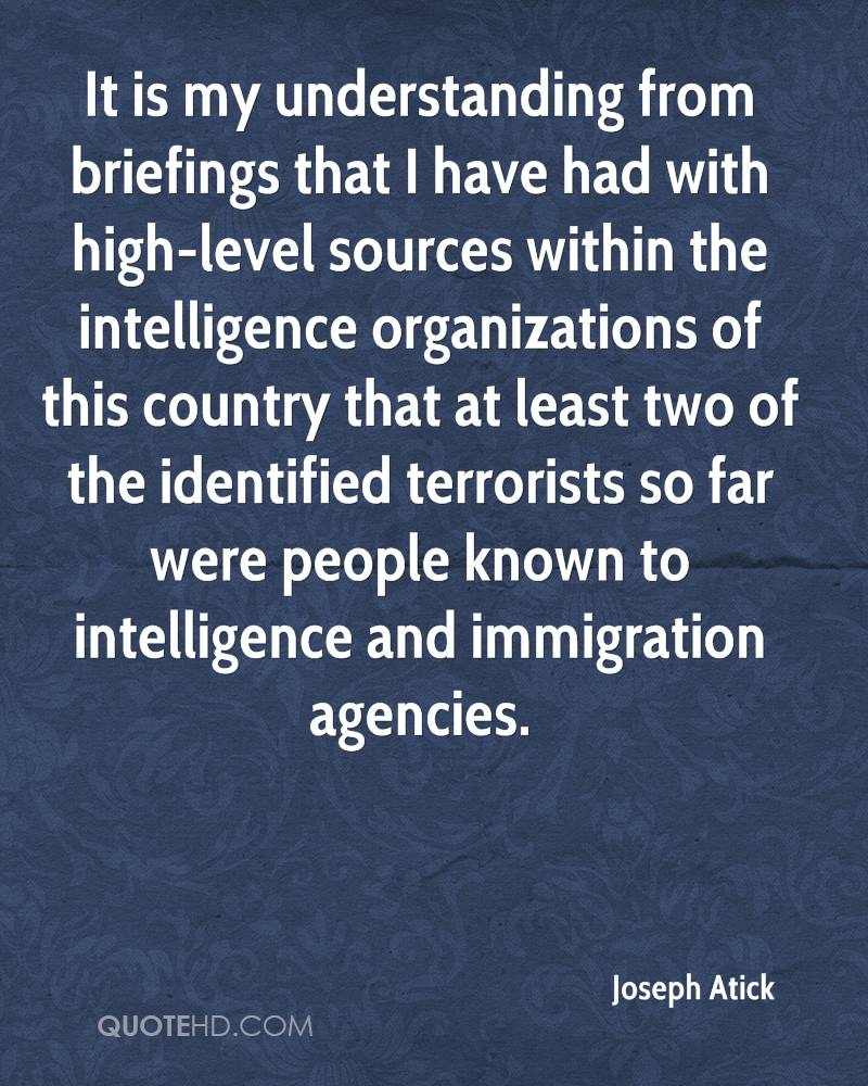 It is my understanding from briefings that I have had with high-level sources within the intelligence organizations of this country that at least two of the identified terrorists so far were people known to intelligence and immigration agencies.