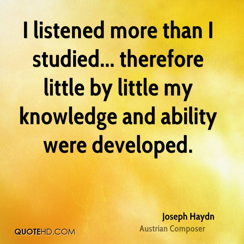 I listened more than I studied... therefore little by little my knowledge and ability were developed.