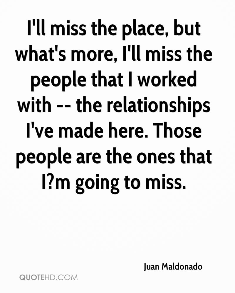 I'll miss the place, but what's more, I'll miss the people that I worked with -- the relationships I've made here. Those people are the ones that I?m going to miss.
