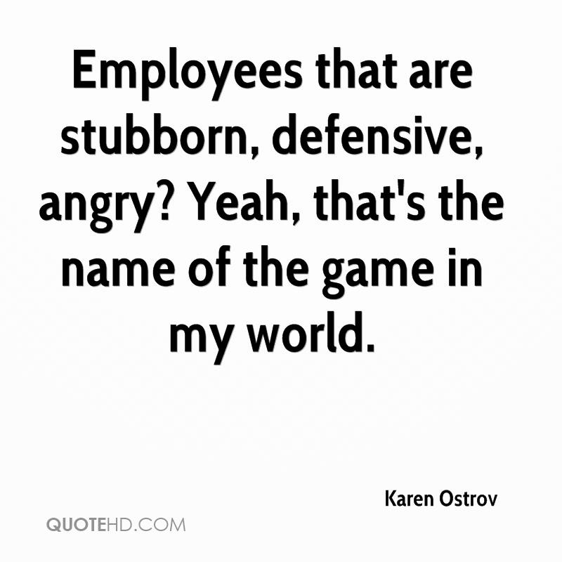 Employees that are stubborn, defensive, angry? Yeah, that's the name of the game in my world.