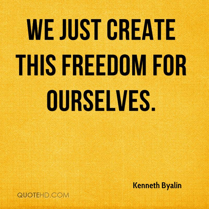 We just create this freedom for ourselves.