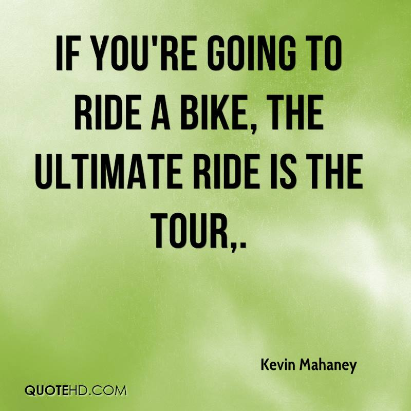 If you're going to ride a bike, the ultimate ride is the Tour.