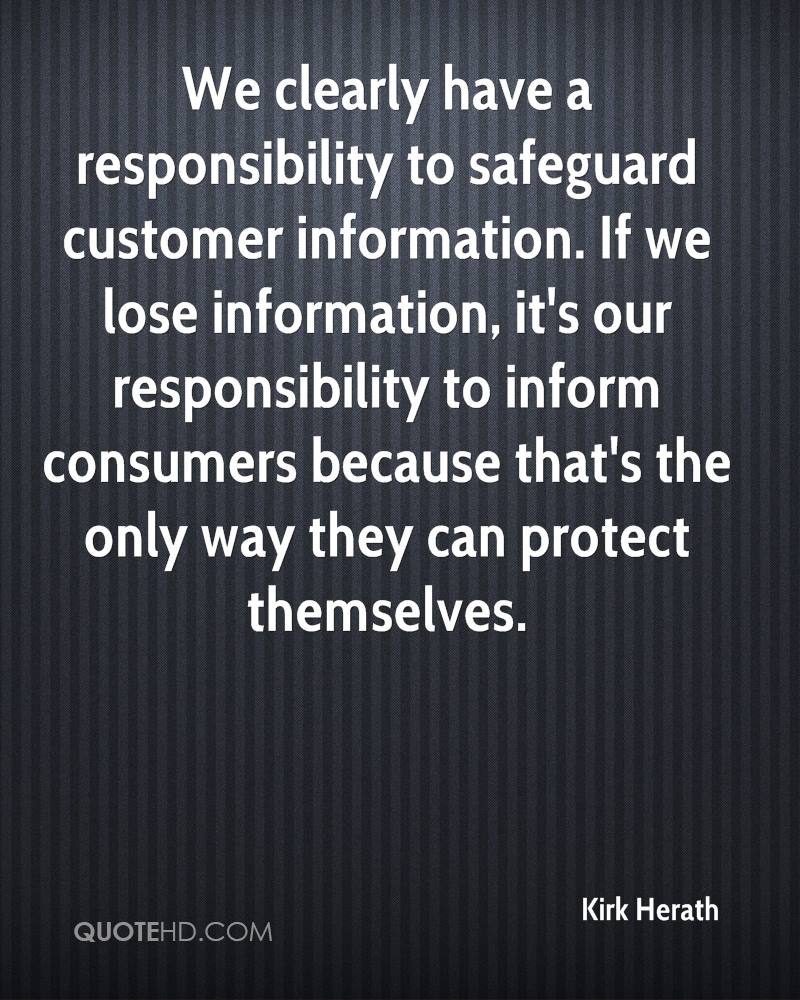 We clearly have a responsibility to safeguard customer information. If we lose information, it's our responsibility to inform consumers because that's the only way they can protect themselves.