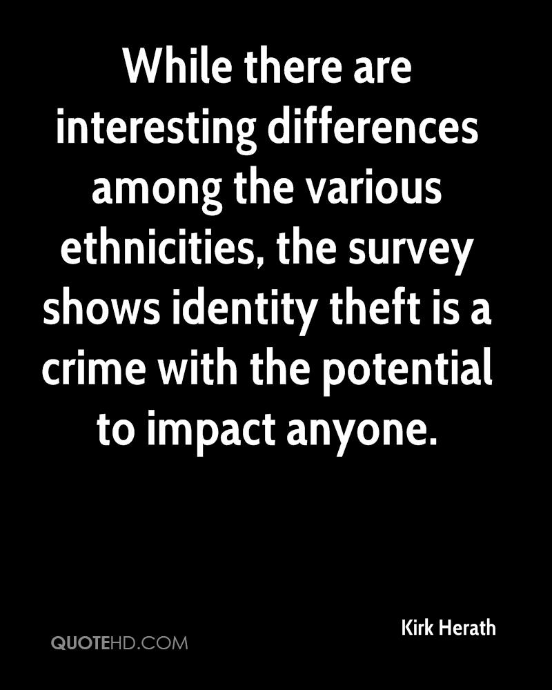 While there are interesting differences among the various ethnicities, the survey shows identity theft is a crime with the potential to impact anyone.