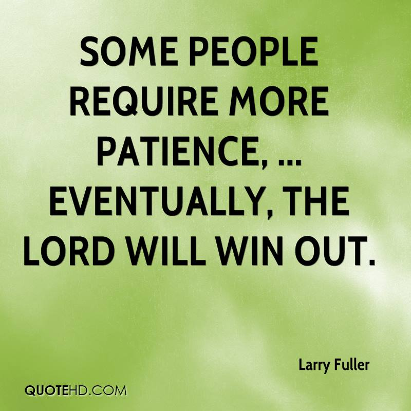 Some people require more patience, ... Eventually, the Lord will win out.