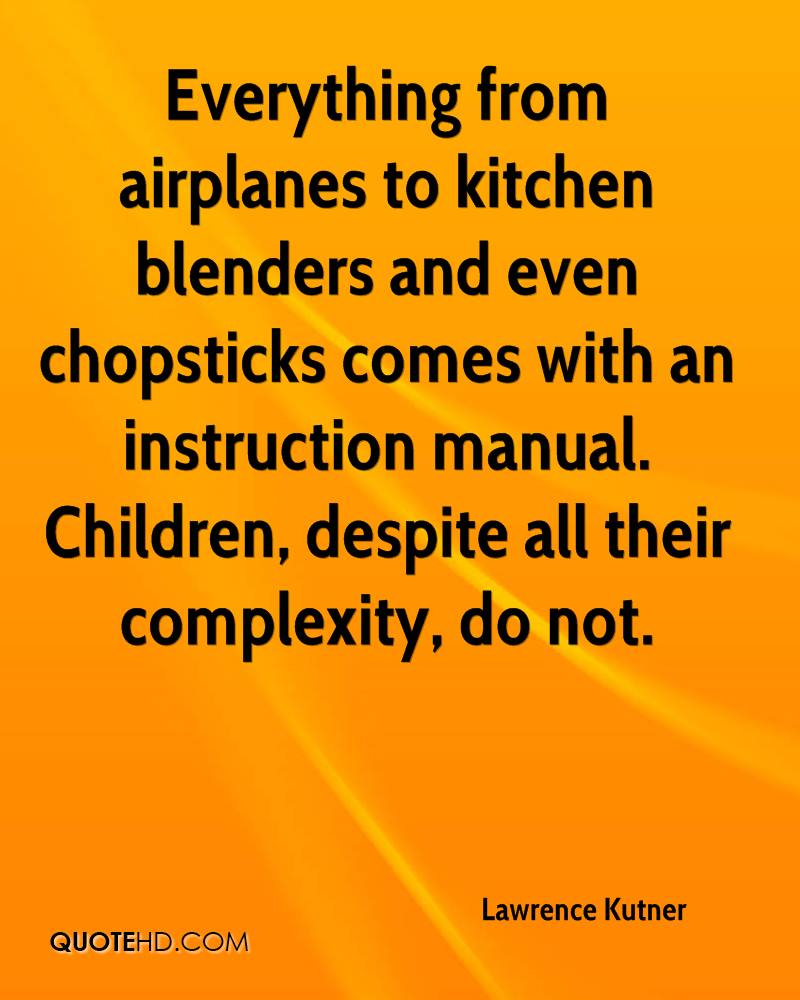 Everything from airplanes to kitchen blenders and even chopsticks comes with an instruction manual. Children, despite all their complexity, do not.