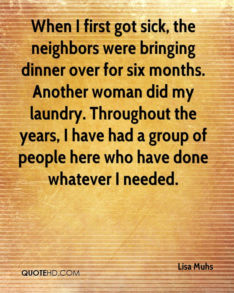 When I first got sick, the neighbors were bringing dinner over for six months. Another woman did my laundry. Throughout the years, I have had a group of people here who have done whatever I needed.