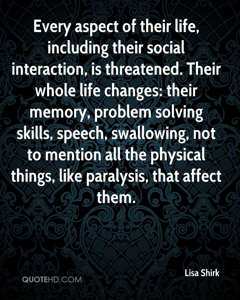 Every aspect of their life, including their social interaction, is threatened. Their whole life changes: their memory, problem solving skills, speech, swallowing, not to mention all the physical things, like paralysis, that affect them.