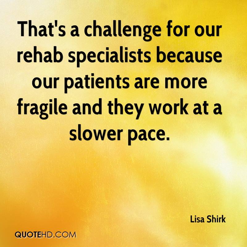 That's a challenge for our rehab specialists because our patients are more fragile and they work at a slower pace.