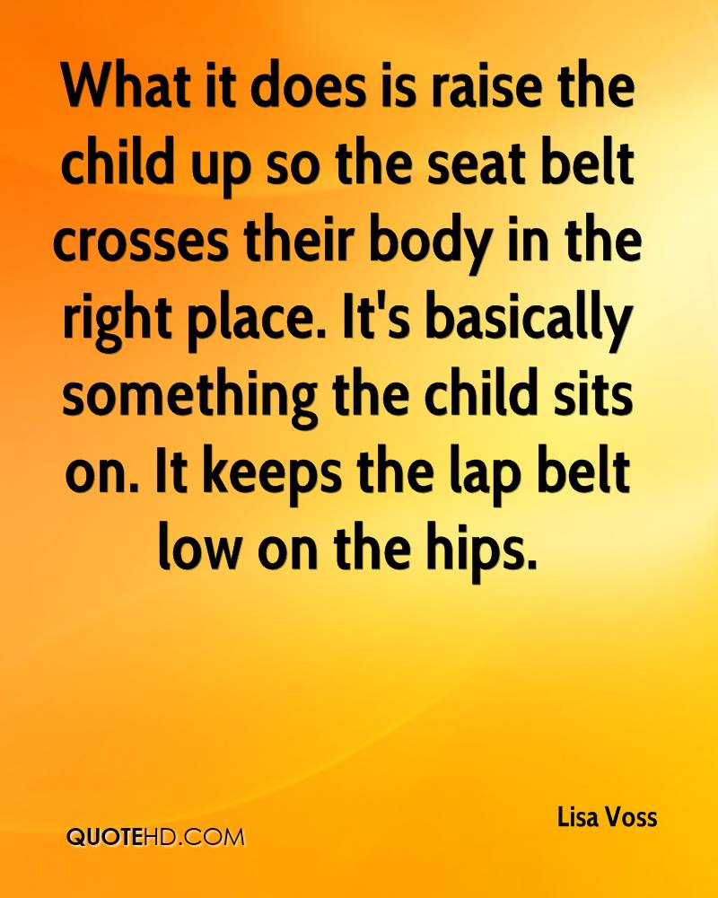 What it does is raise the child up so the seat belt crosses their body in the right place. It's basically something the child sits on. It keeps the lap belt low on the hips.