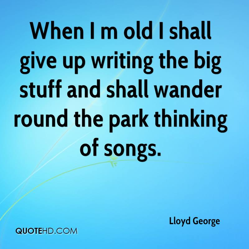 When I m old I shall give up writing the big stuff and shall wander round the park thinking of songs.