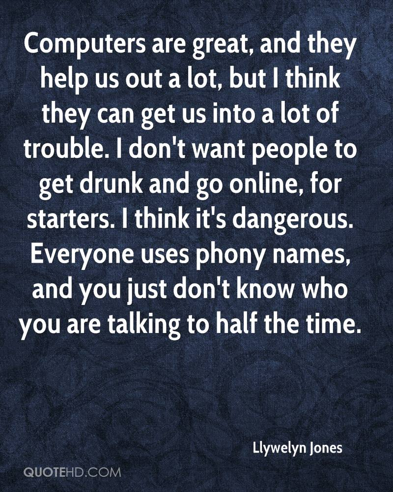 Computers are great, and they help us out a lot, but I think they can get us into a lot of trouble. I don't want people to get drunk and go online, for starters. I think it's dangerous. Everyone uses phony names, and you just don't know who you are talking to half the time.