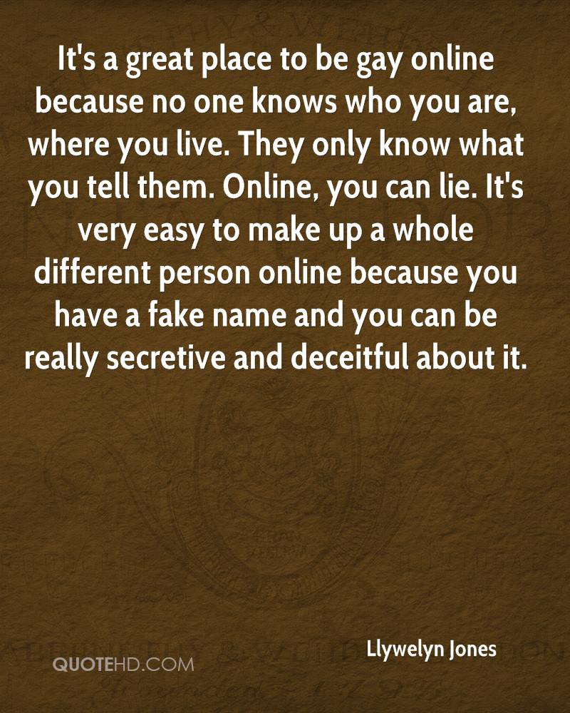It's a great place to be gay online because no one knows who you are, where you live. They only know what you tell them. Online, you can lie. It's very easy to make up a whole different person online because you have a fake name and you can be really secretive and deceitful about it.