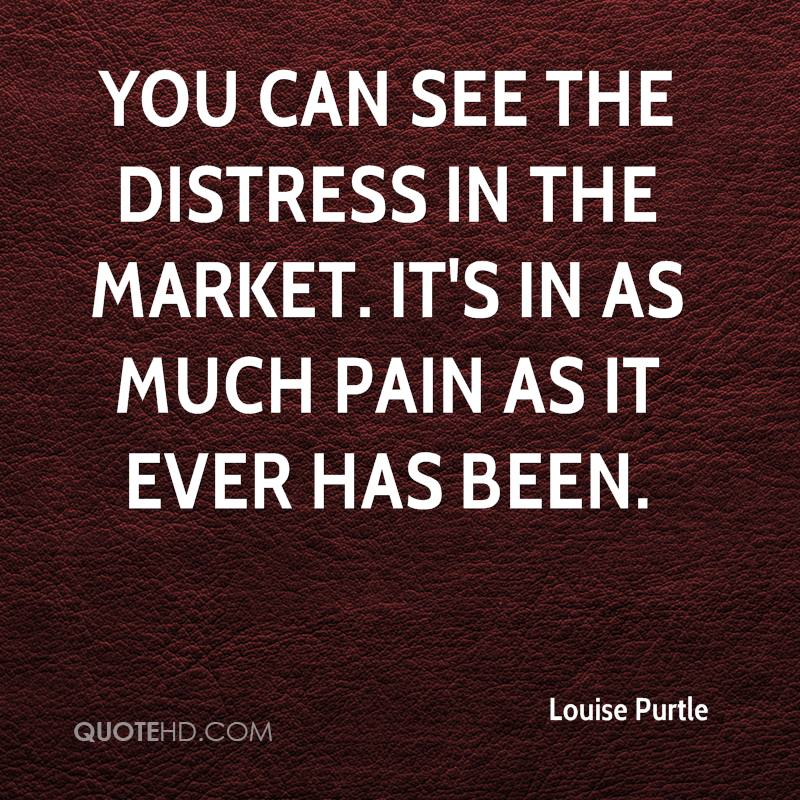 You can see the distress in the market. It's in as much pain as it ever has been.