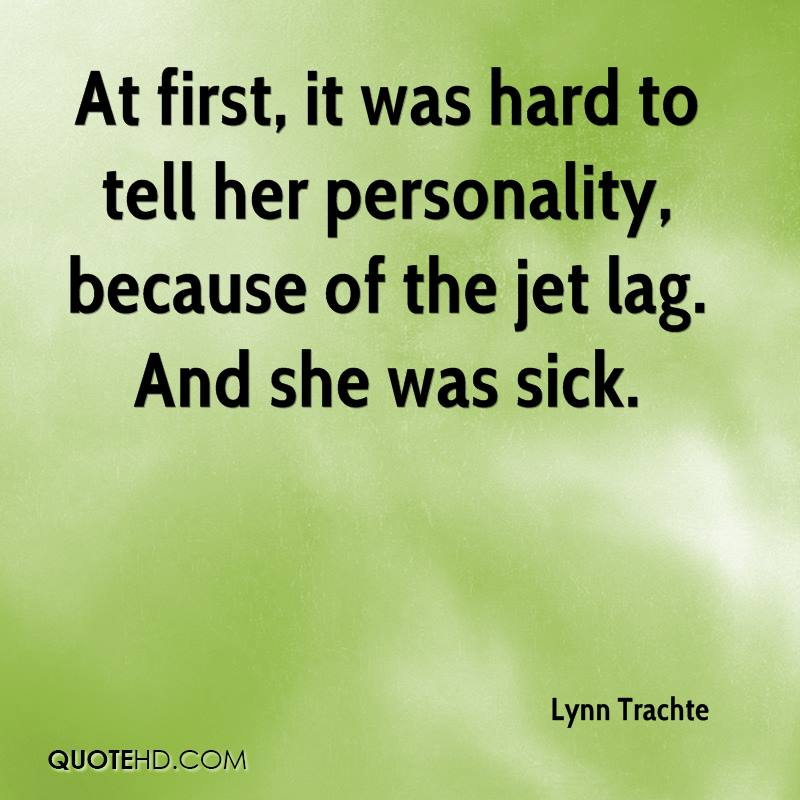 At first, it was hard to tell her personality, because of the jet lag. And she was sick.