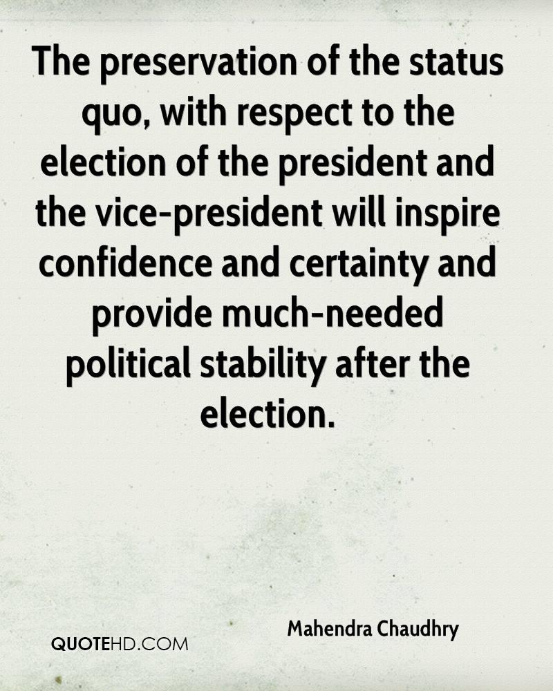 The preservation of the status quo, with respect to the election of the president and the vice-president will inspire confidence and certainty and provide much-needed political stability after the election.